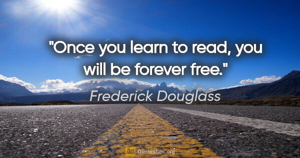 "Frederick Douglass quote: ""Once you learn to read, you will be forever free."""
