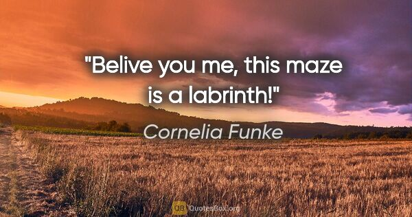 "Cornelia Funke quote: ""Belive you me, this maze is a labrinth!"""