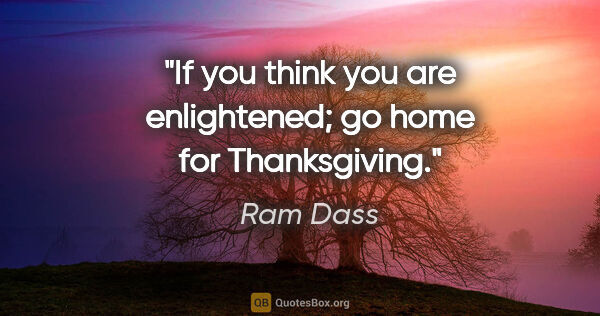 "Ram Dass quote: ""If you think you are enlightened; go home for Thanksgiving."""