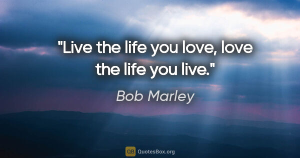 "Bob Marley quote: ""Live the life you love, love the life you live."""