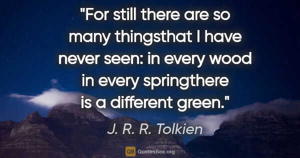 "J. R. R. Tolkien quote: ""For still there are so many thingsthat I have never seen: in..."""