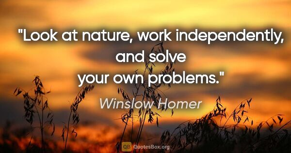 "Winslow Homer quote: ""Look at nature, work independently, and solve your own problems."""