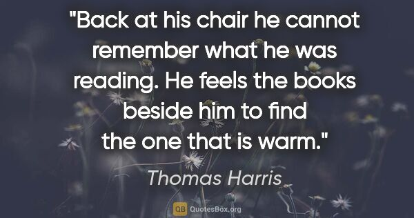 "Thomas Harris quote: ""Back at his chair he cannot remember what he was reading. He..."""