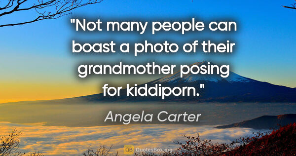 "Angela Carter quote: ""Not many people can boast a photo of their grandmother posing..."""