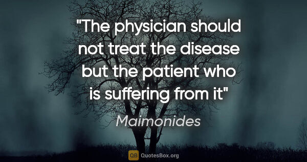"Maimonides quote: ""The physician should not treat the disease but the patient who..."""