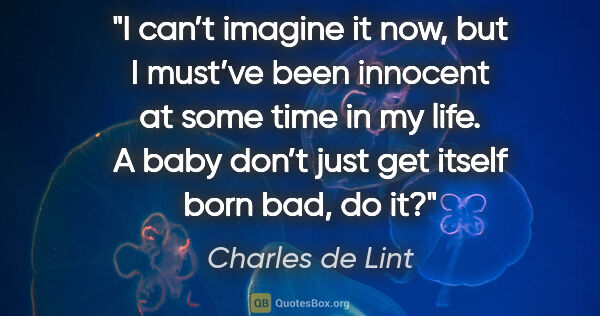"Charles de Lint quote: ""I can't imagine it now, but I must've been innocent at some..."""