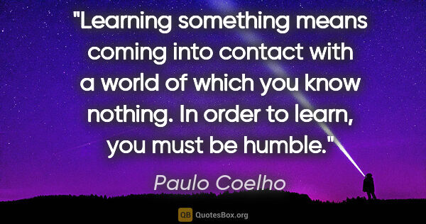 "Paulo Coelho quote: ""Learning something means coming into contact with a world of..."""