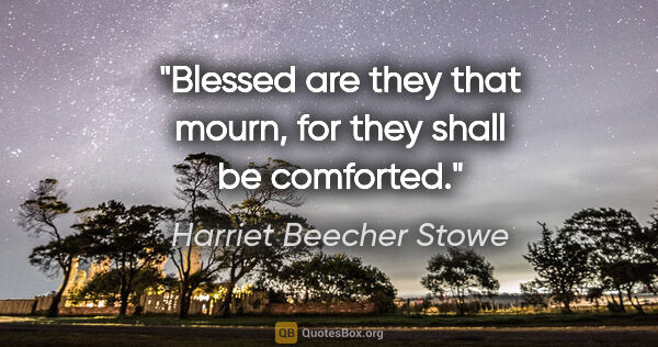 "Harriet Beecher Stowe quote: ""Blessed are they that mourn, for they shall be comforted."""