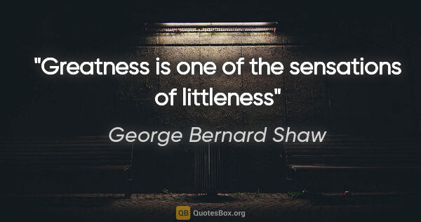"George Bernard Shaw quote: ""Greatness is one of the sensations of littleness"""