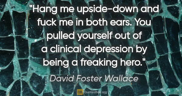 "David Foster Wallace quote: ""Hang me upside-down and fuck me in both ears. You pulled..."""