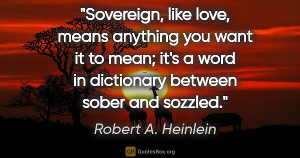 "Robert A. Heinlein quote: ""Sovereign,"" like ""love,"" means anything you want it to mean;..."""