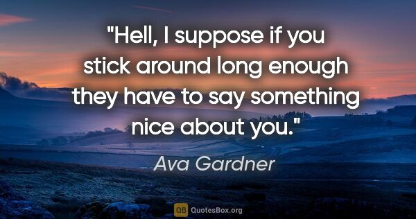 "Ava Gardner quote: ""Hell, I suppose if you stick around long enough they have to..."""
