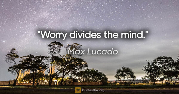 "Max Lucado quote: ""Worry divides the mind."""