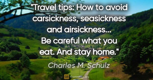 "Charles M. Schulz quote: ""Travel tips: How to avoid carsickness, seasickness and..."""