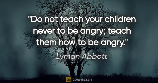 "Lyman Abbott quote: ""Do not teach your children never to be angry; teach them how..."""