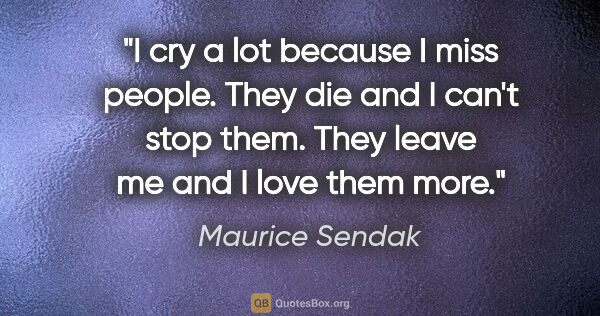 "Maurice Sendak quote: ""I cry a lot because I miss people. They die and I can't stop..."""