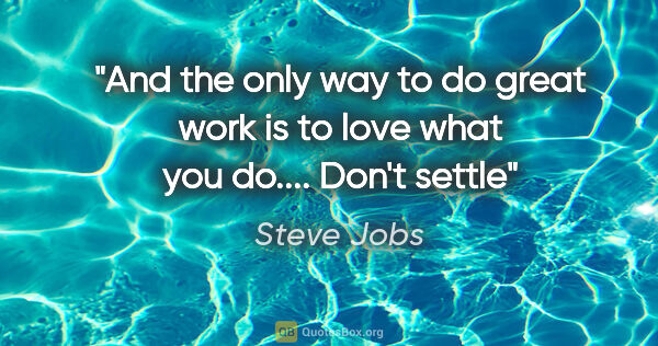 "Steve Jobs quote: ""And the only way to do great work is to love what you do......."""
