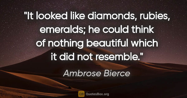 "Ambrose Bierce quote: ""It looked like diamonds, rubies, emeralds; he could think of..."""