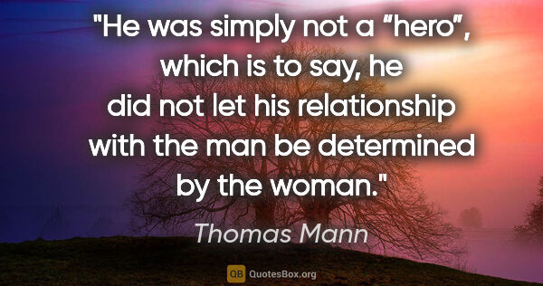 "Thomas Mann quote: ""He was simply not a ""hero"", which is to say, he did not let..."""
