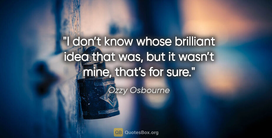 """Ozzy Osbourne quote: """"I don't know whose brilliant idea that was, but it wasn't..."""""""