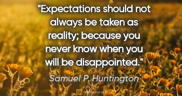"Samuel P. Huntington quote: ""Expectations should not always be taken as reality; because..."""