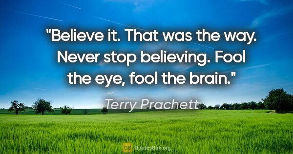 "Terry Prachett quote: ""Believe it. That was the way. Never stop believing. Fool the..."""