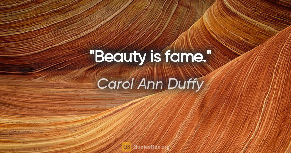 "Carol Ann Duffy quote: ""Beauty is fame."""