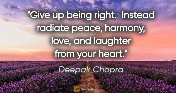 "Deepak Chopra quote: ""Give up being right.  Instead radiate peace, harmony, love,..."""