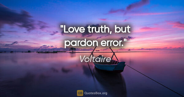 "Voltaire quote: ""Love truth, but pardon error."""