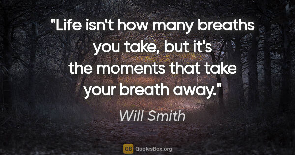 "Will Smith quote: ""Life isn't how many breaths you take, but it's the moments..."""