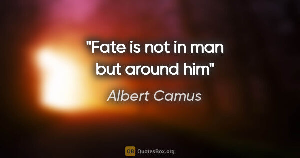 "Albert Camus quote: ""Fate is not in man but around him"""