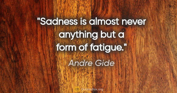 "Andre Gide quote: ""Sadness is almost never anything but a form of fatigue."""