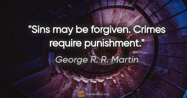 "George R. R. Martin quote: ""Sins may be forgiven. Crimes require punishment."""