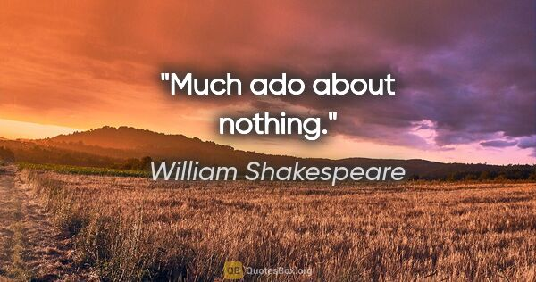 "William Shakespeare quote: ""Much ado about nothing."""
