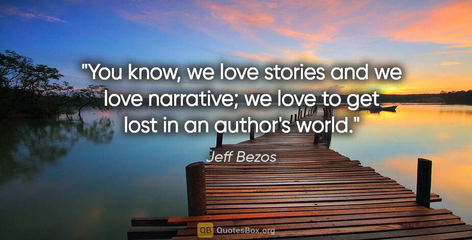 "Jeff Bezos quote: ""You know, we love stories and we love narrative; we love to..."""