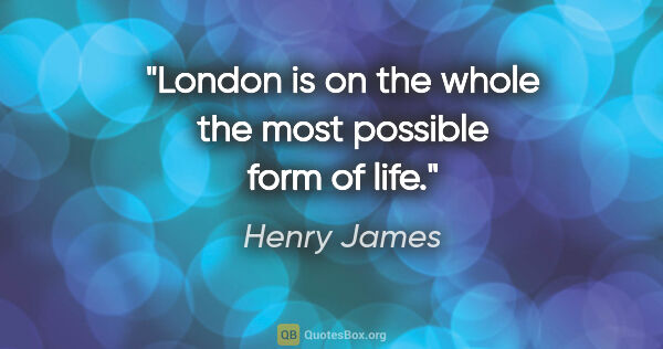 "Henry James quote: ""London is on the whole the most possible form of life."""
