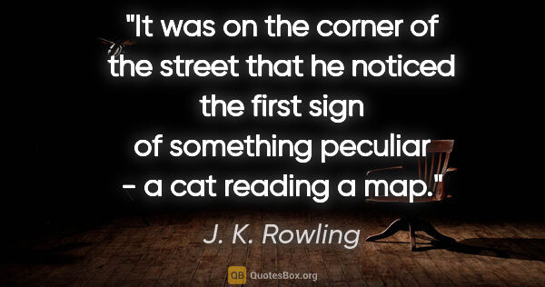 "J. K. Rowling quote: ""It was on the corner of the street that he noticed the first..."""