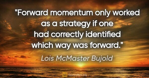 "Lois McMaster Bujold quote: ""Forward momentum only worked as a strategy if one had..."""
