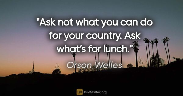 "Orson Welles quote: ""Ask not what you can do for your country. Ask what's for lunch."""