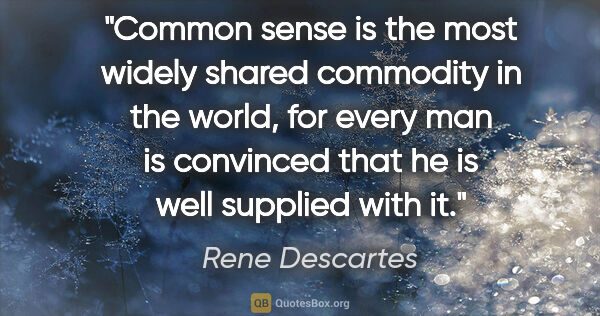 "Rene Descartes quote: ""Common sense is the most widely shared commodity in the world,..."""