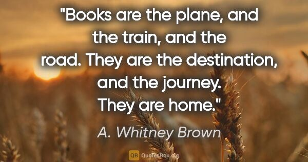 "A. Whitney Brown quote: ""Books are the plane, and the train, and the road. They are the..."""
