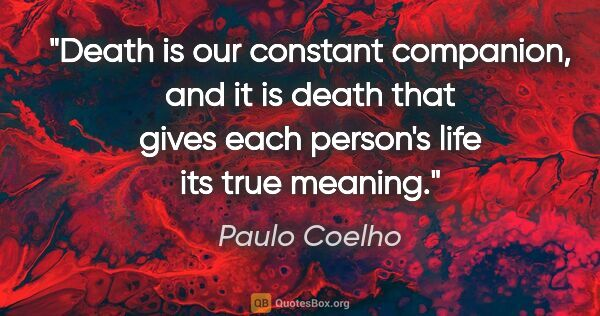 "Paulo Coelho quote: ""Death is our constant companion, and it is death that gives..."""