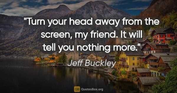 "Jeff Buckley quote: ""Turn your head away from the screen, my friend. It will tell..."""