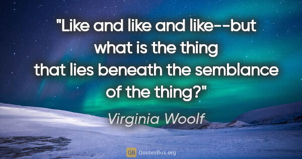 "Virginia Woolf quote: ""Like"" and ""like"" and ""like""--but what is the thing that lies..."""