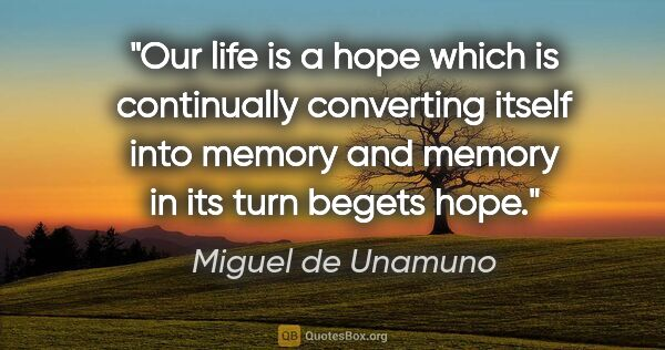 "Miguel de Unamuno quote: ""Our life is a hope which is continually converting itself into..."""