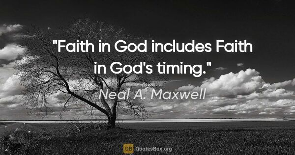 "Neal A. Maxwell quote: ""Faith in God includes Faith in God's timing."""