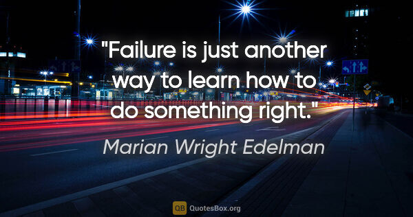"Marian Wright Edelman quote: ""Failure is just another way to learn how to do something right."""