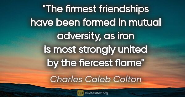 "Charles Caleb Colton quote: ""The firmest friendships have been formed in mutual adversity,..."""
