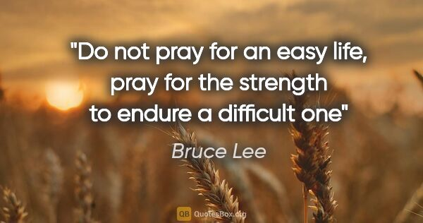 "Bruce Lee quote: ""Do not pray for an easy life, pray for the strength to endure..."""