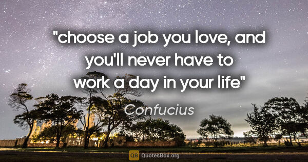 "Confucius quote: ""choose a job you love, and you'll never have to work a day in..."""